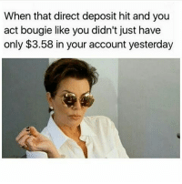 Memes, 🤖, and Yesterday: When that direct deposit hit and you  act bougie like you didn't just have  only $3.58 in your account yesterday BitchKnockItOff