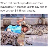 Funny, Payday, and Deposition: When that direct deposit hits and then  leaves 0.0017 seconds later to pay bills so  now you got $4 till next payday  Sunkimfunny See you later alligator👋🏻🐊 girlsthinkimfunnytwitter brokeonpayday fridayfeels ballingonabudget afterawhilecrocodile