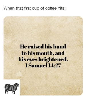 Here are 17 of the Latest Christian Meme's That Will Give You A Good Laugh This Week: When that first cup of coffee hits:  He raised his hand  to his mouth, and  his eyes brightened  I Samuel 14:27 Here are 17 of the Latest Christian Meme's That Will Give You A Good Laugh This Week