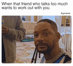 When that friend who talks too much wants to work out with you.  Gymaholic App: https://www.gymaholic.co  #fitness #workout #meme #gymaholic: When that friend who talks too much wants to work out with you.  Gymaholic App: https://www.gymaholic.co  #fitness #workout #meme #gymaholic