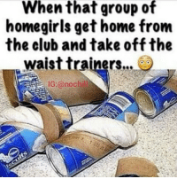 Club, Funny, and Girls: When that group of  home girls gethome from  the club and take off the  waist trainers  IG (a nochill 😂😂😂😂😂 done!