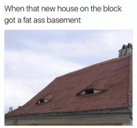 Ass, Boo, and Fat Ass: When that new house on the block  got a fat ass basement Hey boo
