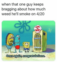 Congratulations: when that one guy keeps  bragging about how much  weed he'll smoke on 4/20  -0  Once again congratulations. Congratulations