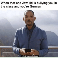 jew: When that one Jew kid is bullying you in  the class and you're German  It's Rewind time