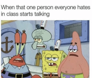 Ah shit, here we go again: When that one person everyone hates  in class starts talking Ah shit, here we go again