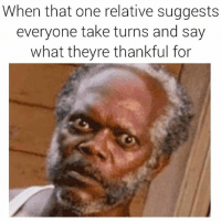 Fucking, Funny, and Jesus: When that one relative suggests  everyone take turns and say  what theyre thankful for Jesus Christ MARTHA can you ever just shut the fuck up? Side note- I'm thankful for pastrami (@godzillathick)