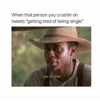 "rt: When that person you crushin on  tweets ""getting tired of being single""  I can fix that rt"