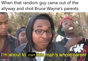 Im Batman: When that random guy came out of the  allyway and shot Bruce Wayne's parents  I'm about to start  this  man's whole career  imgflp.conm Im Batman
