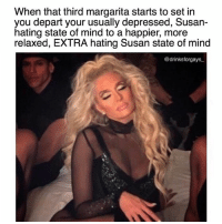 Isn't this the real reason Taco Tuesday even exists? 😌: When that third margarita starts to set in  you depart your usually depressed, Susan-  hating state of mind to a happier, more  relaxed, EXTRA hating Susan state of mind  @drinksforgays Isn't this the real reason Taco Tuesday even exists? 😌