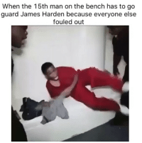 Basketball, James Harden, and Nba: When the 15th man on the bench has to go  guard James Harden because everyone else  fouled out Guard him at your own risk😂 Via @TheBruhReport