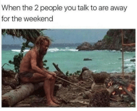 The Weekend, Weekend, and You: When the 2 people you talk to are away  for the weekend