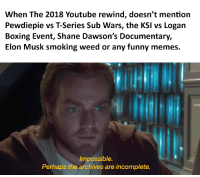 Boxing, Funny, and Memes: When The 2018 Youtube rewind, doesn't mention  Pewdiepie vs T-Series Sub Wars, the KSI vs Logan  Boxing Event, Shane Dawson's Documentary,  Elon Musk smoking weed or any funny memes.  Impossible  Perhaps the archives are incomplete.