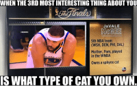 Abc, Nba, and WNBA (Womens National Basketball Association): WHEN THE 3RD MOST INTERESTING THINGABOUT YOU  JaVALE  MORGEE  5th NBA team  (WSH, DEN, PHI, DAL)  Mother, Pam, played  in the WNBA  OLDE  owns a sphynx cat  IS WHAT TYPE OF CATYOU OWN ABC did JaVale dirty. #Warriors Nation