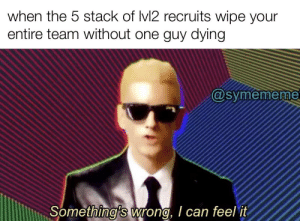 True, True Story, and Can: when the 5 stack of Ivl2 recruits wipe your  entire team without one guy dying  @symememe  Something's wrong, I can feel it based of a true story