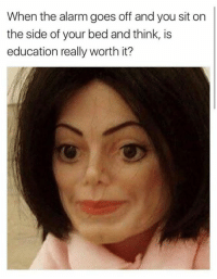 Funny, Alarm, and Education: When the alarm goes off and you sit on  the side of your bed and think, is  education really worth it?