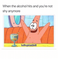 Story of my life!!!: When the alcohol hits and you're not  shy anymore  sa  Letis get naked Story of my life!!!