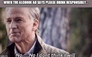 I can do this all day...: WHEN THE ALCOHOLAD SAYS PLEASE DRINK RESPONSIBLY  No..No I dont think will  imgflip.com I can do this all day...