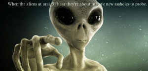 Reddit, Aliens, and Am I Doing This Right: When the aliens at area 51 hear they're about to have new assholes to probe. Am I doing this right?