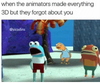 Memes, 🤖, and Made: when the animators made everything  3D but they forgot about you  @vicodins hey yall i'm in the middle of no where with like no wifi so sorry for not posting like at all today :)