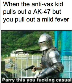Meirl by Official133231 MORE MEMES: When the anti-vax kid  pulls out a AK-47 but  you pull out a mild fever  Parry this you fucking casual Meirl by Official133231 MORE MEMES