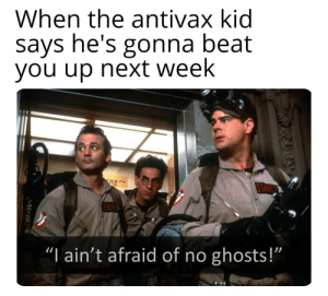 "srsfunny:who ya gonna call?: When the antivax kid  says he's gonna beat  you up next week  ng  TANT  ""I ain't afraid of no ghosts!""  1 srsfunny:who ya gonna call?"