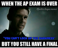 Finals, Memes, and Justice League: WHEN THE AP EXAM IS OVER  ustice.league.memes  YDU CAN'T LOCK UP THE DARKNESS  BUT YOU STILL HAVE A FINAL I'm pretty sure teachers who give finals after APs are worse than supervillains -Nightwing