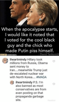 Money, North Korea, and Obama: When the apocalypse starts,  I would like it noted that  I voted for the cool black  guy and the chick who  made Putin piss himself.  - David Yankovich  0c  DEMOCRATS  millions from Russia, Obama  Iran....meanwhile Trump just  with North Korea #MAGA  iheartmindy P.S. I'm  iheartmindy Hillary took  sent money to  de-escalated nuclear war  also banned as most  conservatives are from  even posting on that  propaganda garbage  site.