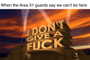 Fuck, Dank Memes, and Area 51: When the Area 51 guards say we can't be here  IDON'T  GIVE A  FUCK Weebs go First!