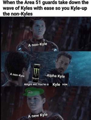 I wanna be a Kyle now ),:: When the Area 51 guards take down the  wave of Kyles with ease so you Kyle-up  the non-Kyles  THIRLOTOSE  A non-Kyle  A non-Kyle  Alpha Kyle  ONSTE  Alright kid.You're a Kyle now.  new Kyle  A I wanna be a Kyle now ),: