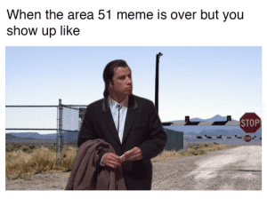 Meme, Area 51, and You: When the area 51 meme is over but you  show up like  STOP where yall at?