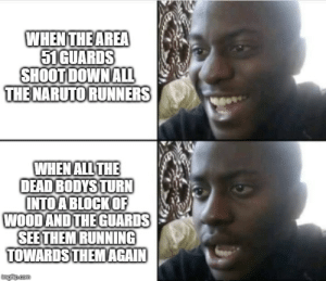 Naruto, Running, and All The: WHEN THE AREA  51GUARDS  SHOOT DOWN ALL  THE NARUTO RUNNERS  WHEN ALL THE  DEAD BODYS TURN  INTOA BLOCKOF  WOOD AND THE GUARDS  SEE THEM RUNNING  TOWARDS THEM AGAIN  imgiup.com Area 51 Guards vs Naruto Runners