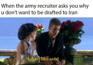 sand coarse: When the army recruiter asks you why  u don't want to be drafted to Iran  i don't like sand sand coarse