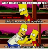 The Salty Soldier: WHEN THE ARMYTRIES TO MOTIVATE YOUR  THE SALTY SOLDIER  This is the worst day of my life  The worst day of your life so far. The Salty Soldier
