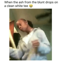 Ash, Weed, and Marijuana: When the ash from the blunt drops on  a clean white tee Dead 😂😭