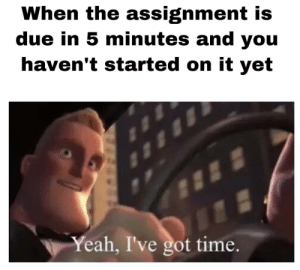 Don't worry about it: When the assignment is  due in 5 minutes and you  haven't started on it yet  Yeah, I've got time. Don't worry about it