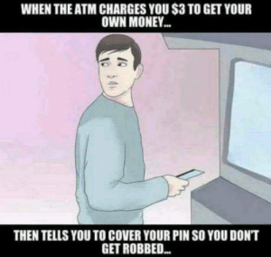 Never thought: WHEN THE ATM CHARGES YOU S3 TO GET YOUR  OWN MONEY  THEN TELLS YOU TO COVER YOUR PIN SO YOU DON'T  GET ROBBED.. Never thought