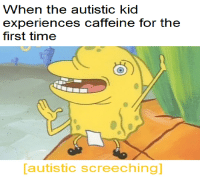 <p>*Autistic caffeine*</p>: When the autistic kid  experiences caffeine for the  first time  autistic screeching] <p>*Autistic caffeine*</p>