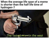 .... And it's outdated already: When the average life span of a meme  is shorter than the half life time of  hydrogen-7  The fastest shit postin the west .... And it's outdated already