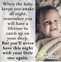 You'll never have this night again...  Love for you to join me Tuesdays 9A CST for Live stream coffee chat ❤️: When the baby  keeps you awake  all night,  remember you  will have a  lifetime to  catch up on  your sleep  But you'll never  have this night  with your little  one again  FB/JOYOF MOM You'll never have this night again...  Love for you to join me Tuesdays 9A CST for Live stream coffee chat ❤️