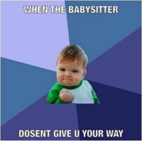 WHEN THE BABYSITTER  DOSENT GIVE U YOUR WAY Meme from a 10 year old girl who doesn't understand meme formats (pic 4)