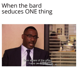 This is why bards can't have nice things: When the bard  seduces ONE thing  l am aware of the effect  J have on GAatyres This is why bards can't have nice things
