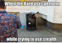 #classics  I was always proud of this one. Bard memes FTW  -Law: When the Barduses perform  while trying to use stealth. #classics  I was always proud of this one. Bard memes FTW  -Law