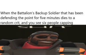 "Fucking, God, and Meme: When the Battalion's Backup Soldier that has been  defending the point for five minutes dies to a  random crit, and you see six people capping It took me half a fucking hour to make this meme and it gets removed for being ""over saturated content"" god, fuck those guys."