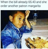 Lmfao: When the bill already 65.43 and she  order another patron margarita Lmfao