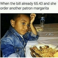 😩😂😂😂😂: When the bill already 65.43 and she  order another patron margarita 😩😂😂😂😂