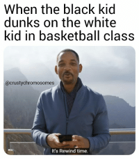 posterized: When the black kid  dunks on the white  kid in basketball class  @crustvchromosomes  It's Rewind time.