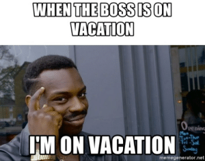 25 Best Boss On Vacation Memes When The Memes The Memes