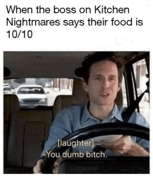 me irl by fishy_memes MORE MEMES: When the boss on Kitchen  Nightmares says their food is  10/10  [laughter  ou dumb bitch. me irl by fishy_memes MORE MEMES