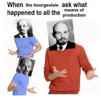 (Sassy socialist memes): When the bourgeoisie ask what  means of  happened to all the  production (Sassy socialist memes)