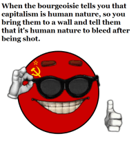 :^): When the bourgeoisie tells you that  capitalism is human nature, so you  bring them to a wall and tell them  that it's human nature to bleed after  being shot. :^)